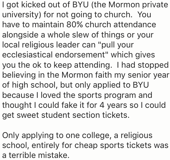 "Text - I got kicked out of BYU (the Mormon private university) for not going to church. You have to maintain 80% church attendance alongside a whole slew of things or your local religious leader can ""pull your ecclesiastical endorsement"" which gives you the ok to keep attending. I had stopped believing in the Mormon faith my senior year of high school, but only applied to BYU because I loved the sports program and thought I could fake it for 4 years so I could get sweet student section tickets."