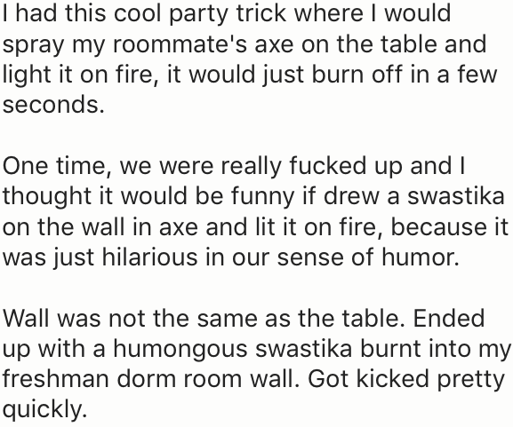 Text - I had this cool party trick where I would spray my roommate's axe on the table and light it on fire, it would just burn off in a few seconds. One time, we were really fucked up and I thought it would be funny if drew a swastika on the wall in axe and lit it on fire, because it was just hilarious in our sense of humor. Wall was not the same as the table. Ended up with a humongous swastika burnt into my freshman dorm room wall. Got kicked pretty quickly