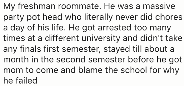 Text - My freshman roommate. He was a massive party pot head who literally never did chores a day of his life. He got arrested too many times at a different university and didn't take any finals first semester, stayed till about a month in the second semester before he got mom to come and blame the school for why he failed