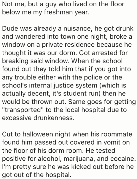 """Text - Not me, but a guy who lived on the floor below me my freshman year. Dude was already a nuisance, he got drunk and wandered into town one night, broke a window on a private residence because he thought it was our dorm. Got arrested for breaking said window. When the school found out they told him that if you got into any trouble either with the police or the school's internal justice system (which is actually decent, it's student run) then he would be thrown out. Same goes for getting """"tra"""