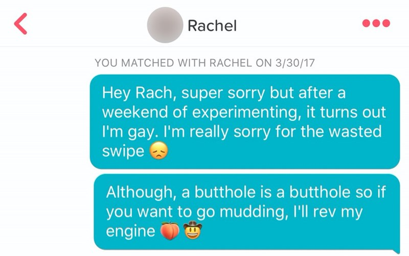 Text - Rachel YOU MATCHED WITH RACHEL ON 3/30/17 Hey Rach, super sorry but after a weekend of experimenting, it turns out I'm gay. I'm really sorry for the wasted swipe Although, a butthole is a butthole so if you want to go mudding, I'll rev my engine