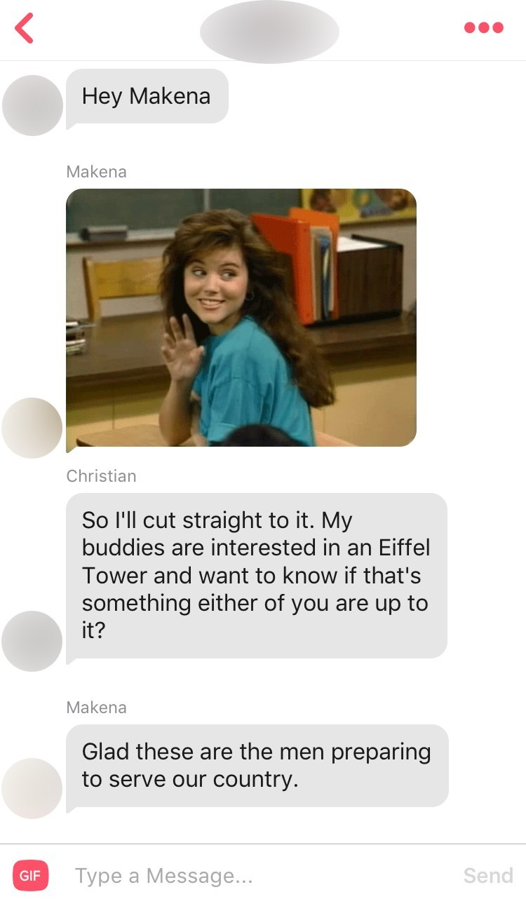 Text - Hey Makena Makena Christian So I'll cut straight to it. My buddies are interested in an Eiffel Tower and want to know if that's something either of you are up to it? Makena Glad these are the men preparing to serve our country. Send Type a Message... GIF