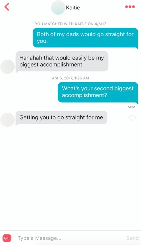 Text - Kaitie YOU MATCHED WITH KAITIE ON 4/5/17 Both of my dads would go straight for you. Hahahah that would easily be my biggest accomplishment Apr 6, 2017, 1:26 AM What's your second biggest accomplishment? Sent Getting you to go straight for me GIF Type a Message... Send