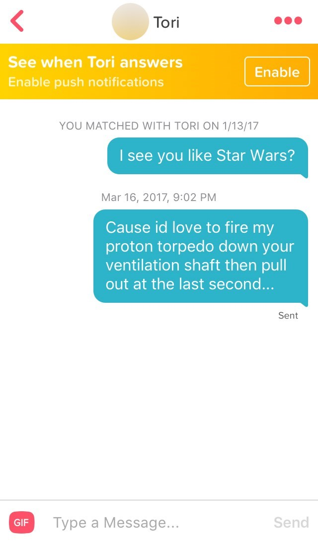 Text - Tori See when Tori answers Enable Enable push notifications YOU MATCHED WITH TORI ON 1/13/17 I see you like Star Wars? Mar 16, 2017, 9:02 PM Cause id love to fire my proton torpedo down your ventilation shaft then pull out at the last second... Sent Type a Message... Send GIF