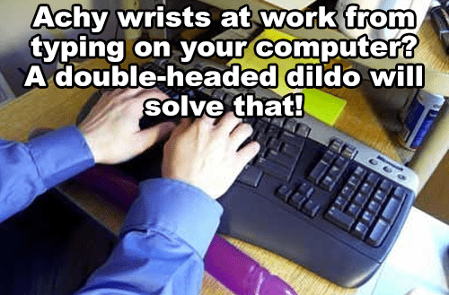 Text - Achy wrists at work from typing on your computer? A double-headed dildo will solve that!