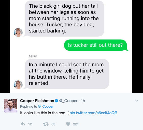 Text - The black girl dog put her tail between her legs as soon as mom starting running into the house. Tucker, the boy dog, started barking Is tucker still out there? Mom In a minute I could see the mom at the window, telling him to get his butt in there. He finally relented. Cooper Fleishman@_Cooper 1h Replying to@_Cooper It looks like this is the end :(pic.twitter.com/e6eeif40QR 12 t65 221