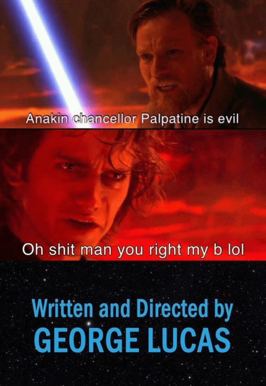 Movie - Anakin chancellor Palpatine is evil Oh shit man you right my b lol Written and Directed by GEORGE LUCAS