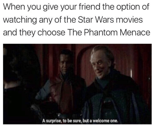 Text - When you give your friend the option of watching any of the Star Wars movies and they choose The Phantom Menace A surprise, to be sure, but a welcome one.