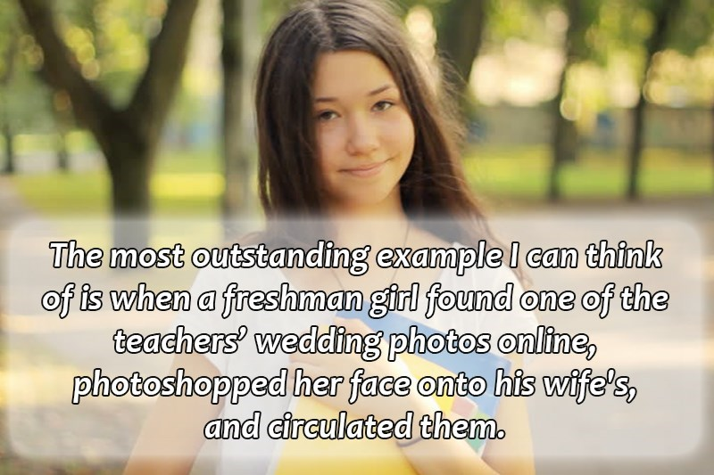 Facial expression - The most outstanding example l can think of is when a freshman girl found one of the teachers' wedding photos online, photoshopped her face onto his wife's, and circulated them.