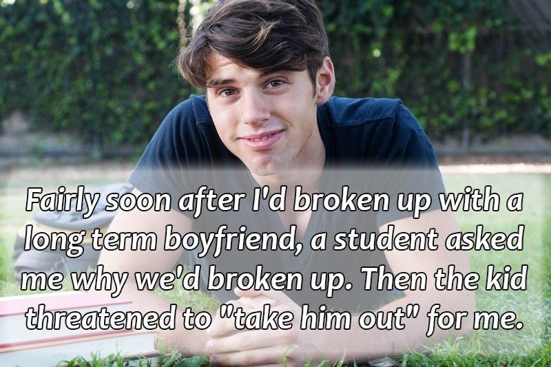 """Text - Fairly soon after I'd broken up with a long term boyfriend, a student asked me why we'd broken up. Then the kid threatened to take him out"""" for me."""