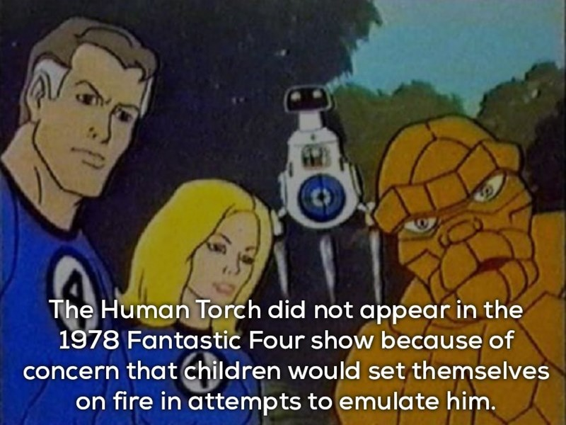 Cartoon - The Human Torch did not appear in the 1978 Fantastic Four show because of concern that children would set themselves on fire in attempts to emulate him.