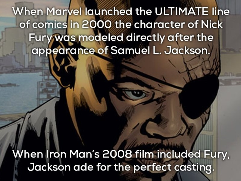 Text - When Marvel launched the ULTIMATE line of comics in 2000 the character of Nick Fury was modeled directly after the appearance of Samuel L. Jackson. When Iron Man's 2008 film included Fury, Jackson ade for the perfect casting.