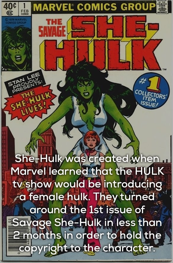 Fictional character - 40C 1MARVEL COMICS GROUP FEB 02800 COMICS SHE HAILK 1979 MARVEL COMICS GROUP THE SAVAGE STAN LEE PROUDLY PRESENTS THE TM SHE HULK LIVES! COLLECTORS ITEM ISSUE! She Hulk was created when.. Marvel learned that the HULK tv show would be introducing a female hulk. They turned around the 1st issue of Savage She-Hulk in less than 2 months in order to hold the copyright to the character.