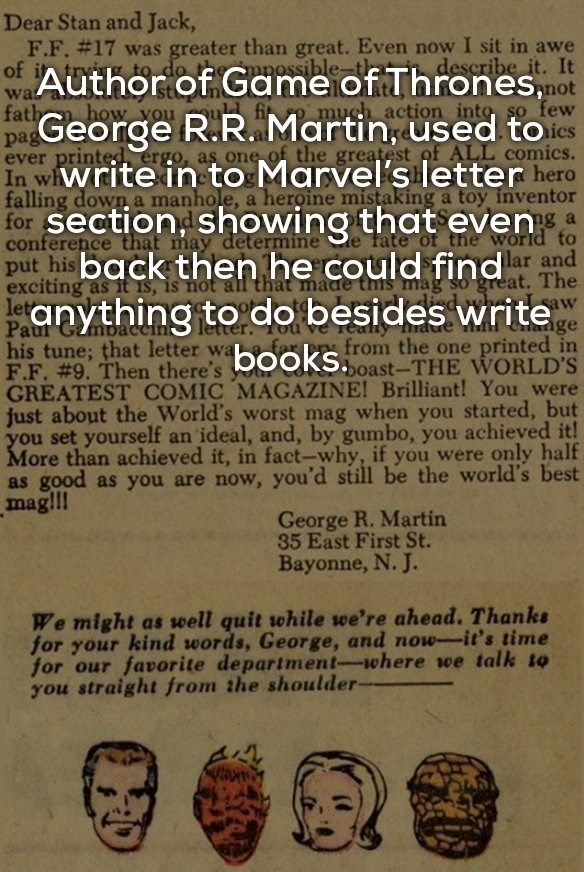 Text - Dear Stan and Jack, F.F. #17 was greater than great. Even now I sit in awe describe it. of Author of Game of Thrones,not pa&George R.R. Martin, used to In wiWrite in to Marvel's letter hero for Section, showing that evensa put his back then he could find lar and eanything to do besides writee to do mpossiblet wa fath much action into so few how you ever printed ergo, as one of the greatest of ALL comics. falling down a manhole, a heroine mistaking a toy inventor conference that may determ