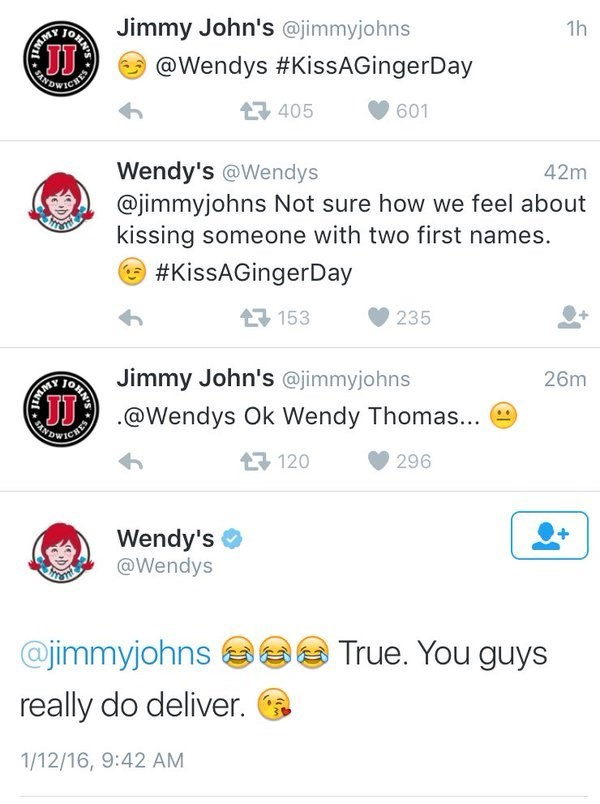 Text - 1h Jimmy John's @jimmyjohns OHA @Wendys #KissAGingerDay AOWICHE 601 405 42m Wendy's @Wendys @jimmyjohns Not sure how we feel about kissing someone with two first names. #KissAGingerDay 153 235 26m Jimmy John's @jimmyjohns @Wendys Ok Wendy Thomas... 296 7120 Wendy's @Wendys RESWE True. You guys @jimmyjohns really do deliver. 1/12/16, 9:42 AM N'S ONN'S
