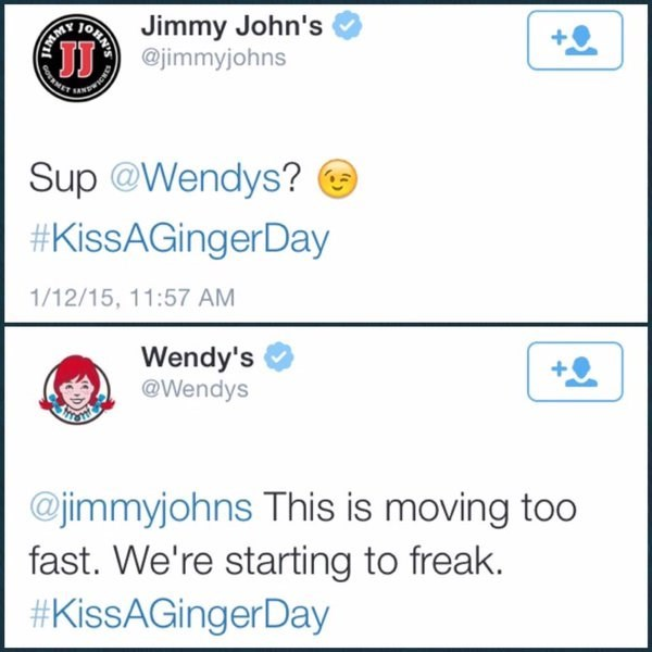 Text - Jimmy John's JJ@jimmyjohns Sup @Wendys? #KissAGingerDay 1/12/15, 11:57 AM Wendy's @Wendys @jimmyjohns This is moving too fast. We're starting to freak. #KissAGingerDay ONN'S GOSMET