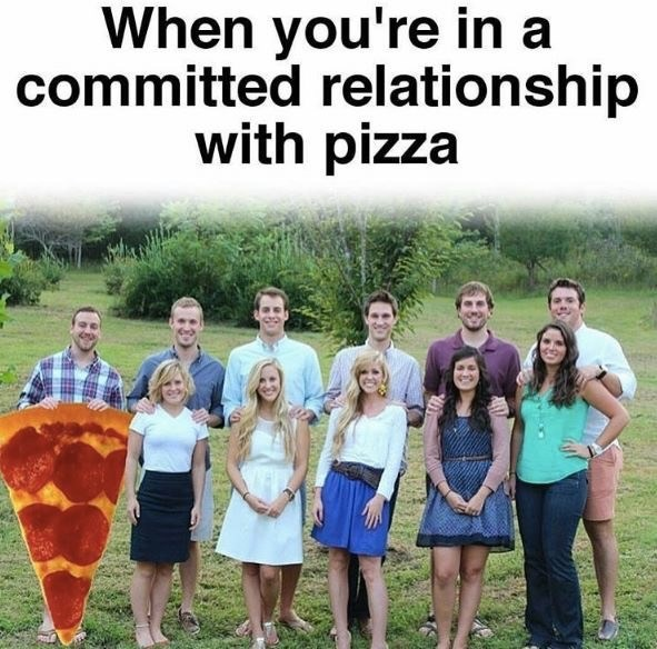 dating meme - People - When you're in a committed relationship with pizza