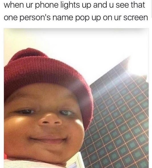 dating meme - Face - when ur phone lights up and u see that one person's name pop up on ur screen