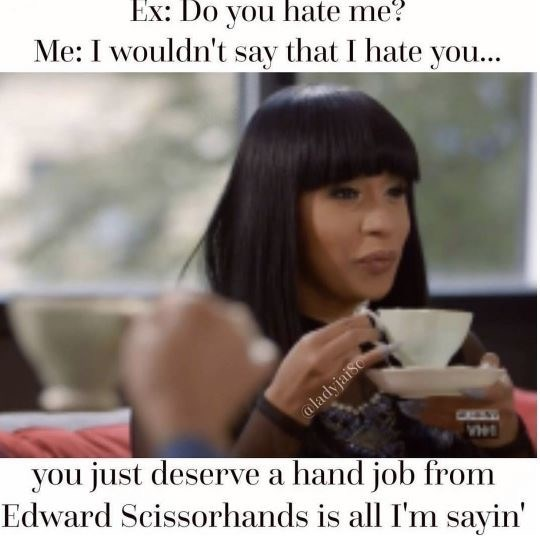 dating meme - Text - Ex: Do you hate me? Me: I wouldn't say that I hate you... @ladyjaiSo you just deserve a hand job from Edward Scissorhands is all I'm sayin VH