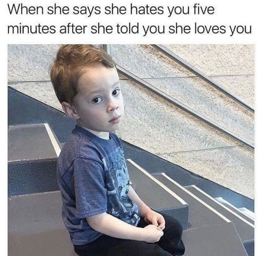 dating meme - Child - When she says she hates you five minutes after she told you she loves you