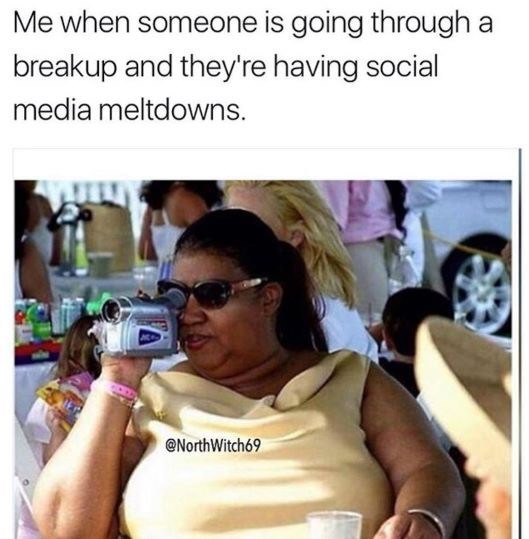 dating meme - Product - Me when someone is going through a breakup and they're having social media meltdowns @NorthWitch69