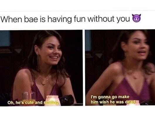 dating meme - Facial expression - When bae is having fun without you I'm gonna go make him wish he was dead Oh, he's cute and smilng