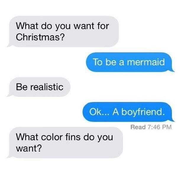 dating meme - Text - What do you want for Christmas? To be a mermaid Be realistic Ok... A boyfriend. Read 7:46 PM What color fins do you want?