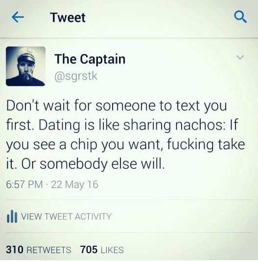 dating meme - Text - Tweet The Captain @sgrstk Don't wait for someone to text you first. Dating is like sharing nachos: If you see a chip you want, fucking take it. Or somebody else will. 6:57 PM 22 May 16 VIEW TWEET ACTIVITY 310 RETWEETS 705 LIKES