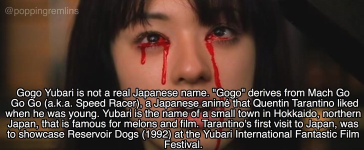 "Face - @poppingremlins Gogo Yubari is not a real Japanese name. ""Gogo"" derives from Mach Go Go Go (a.k.a. Speed Racer), a Japanese animé that Quentin Tarantino liked when he was young. Yubari is the name of a small town in Hokkaido, northern Japan, that is famous for melons and film. Tarantino's first visit to Japan, was to showcase Reservoir Dogs (1992) at the Yubari International Fantastic Film Festival."