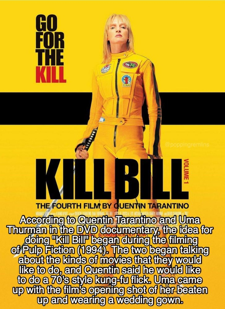 "Yellow - GO FOR THE KILL DM @poppingremlins KILLBILL THE FOURTH FILM BY QUENTIN TARANTINO MERUAY According to Quentin Tarantino and Uma Thurman in the DVD documentary, the idea for doing ""Kill Bill began during the filming of Pulp Fiction (1994). The two began talking about the kinds of movies that they would like to do, and Quentin said he would like to do a 70's style kung-fu flick, Uma came up with the film's opening shot of her beaten up and wearing a wedding gown."