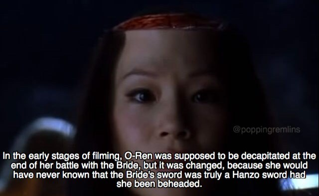 Face - @poppingremlins In the early stages of filming, O-Ren was supposed to be decapitated at the end of her battle with the Bride, but it was changed, because she would have never known that the Bride's sword was truly a Hanzo sword had she been beheaded.