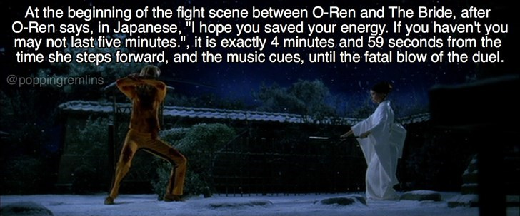 "Text - At the beginning of the fight scene between O-Ren and The Bride, after O-Ren says, in Japanese, ""I hope you saved your energy. If you haven't you may not last five minutes."", it is exactly 4 minutes and 59 seconds from the time she steps forward, and the music cues, until the fatal blow of the duel. @poppingremlins"