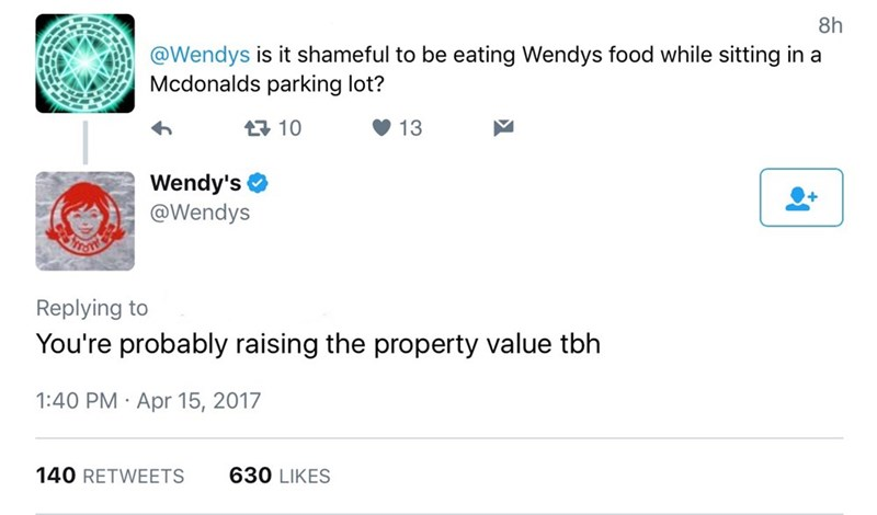 Text - 8h @Wendys is it shameful to be eating Wendys food while sitting in a Mcdonalds parking lot? t10 13 Wendy's @Wendys Replying to You're probably raising the property value tbh 1:40 PM Apr 15, 2017 . 630 LIKES 140 RETWEETS