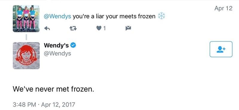 Text - Apr 12 @Wendys you're a liar your meets frozen 1 Wendy's @Wendys We've never met frozen. 3:48 PM Apr 12, 2017