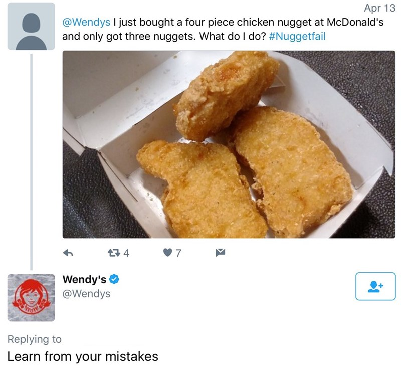 Dish - Apr 13 @Wendys I just bought a four piece chicken nugget at McDonald's and only got three nuggets. What do I do? #Nuggetfail t4 7 Wendy's @Wendys Replying to Learn from your mistakes