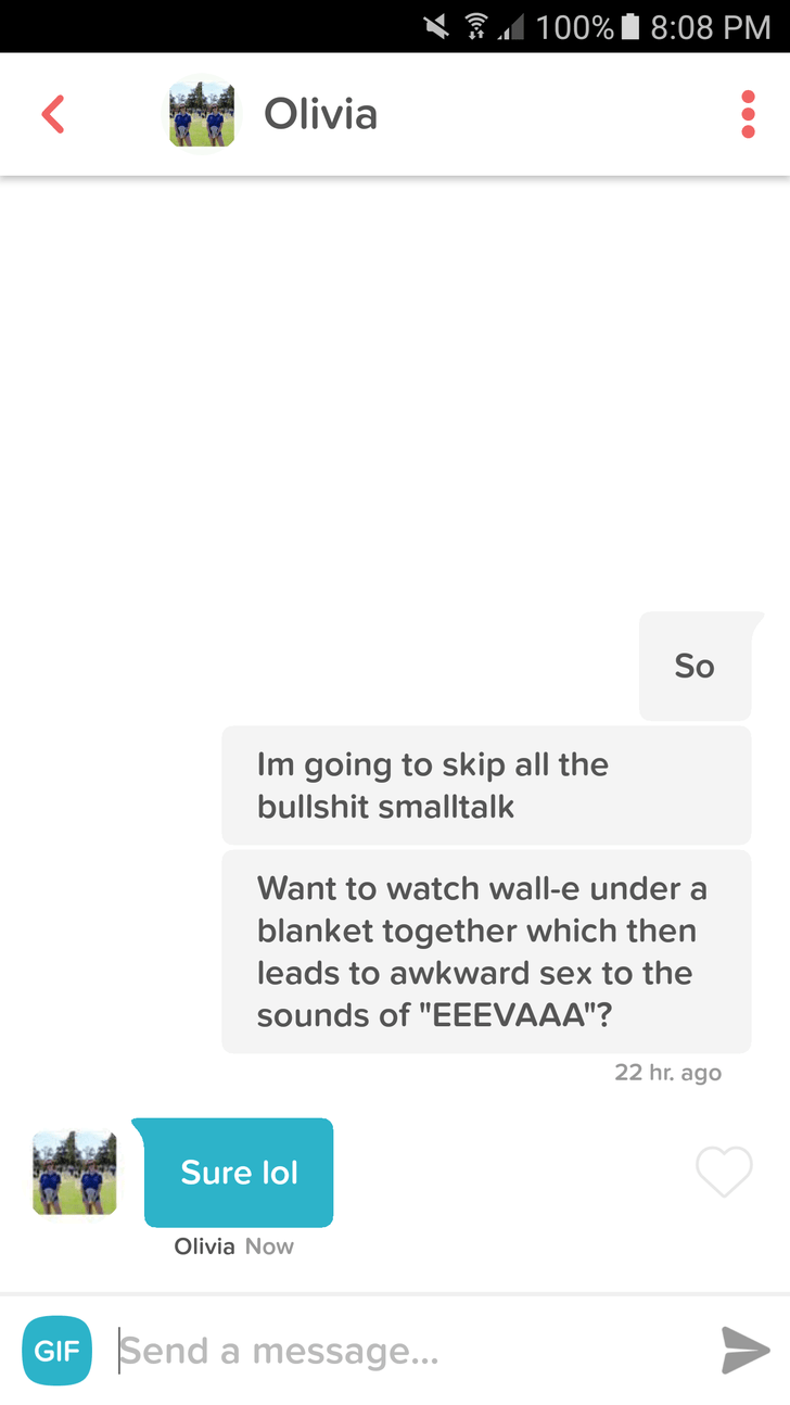 """tinder messages So Im going to skip all the bullshit smalltalk Want to watch wall-e under a blanket together which then leads to awkward sex to the sounds of """"EEEVAAA""""? 22 hr. ago Sure lol Olivia Now Send a message... GIF"""