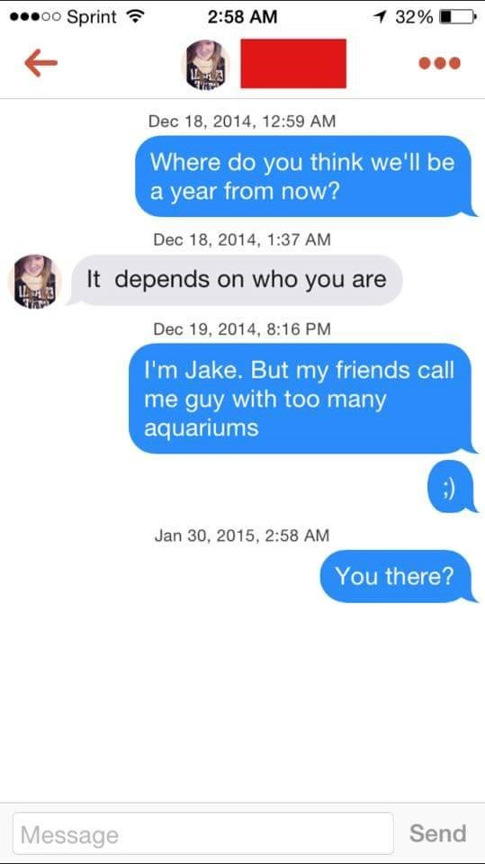 tinder messages Where do you think we'll be a year from now? Dec 18, 2014, 1:37 AM It depends on who you are L3 Dec 19, 2014, 8:16 PM I'm Jake. But my friends call me guy with too many aquariums ;) Jan 30, 2015, 2:58 AM You there? Send Message