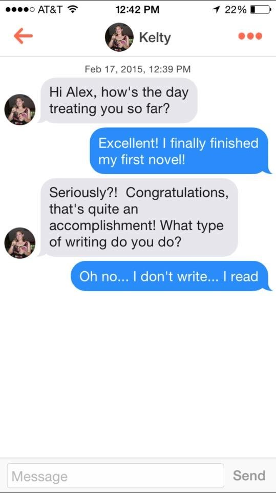tinder messages Hi Alex, how's the day treating you so far? Excellent! I finally finished my first novel! Seriously?! Congratulations, that's quite an accomplishment! What type of writing do you do? Oh no... I don't write... I read Send Message