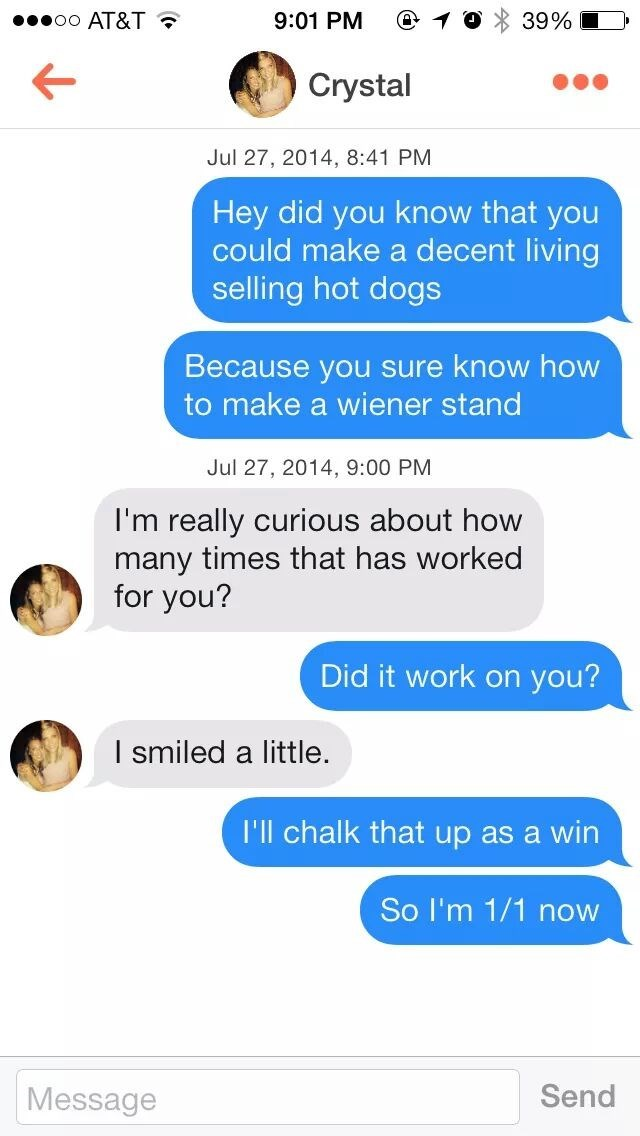 tinder messages Hey did you know that you could make a decent living selling hot dogs Because you sure know how to make a wiener stand Jul 27, 2014, 9:00 PM I'm really curious about how many times that has worked for you? Did it work on you? I smiled a little I'll chalk that up as a win So I'm 1/1 now Send Message