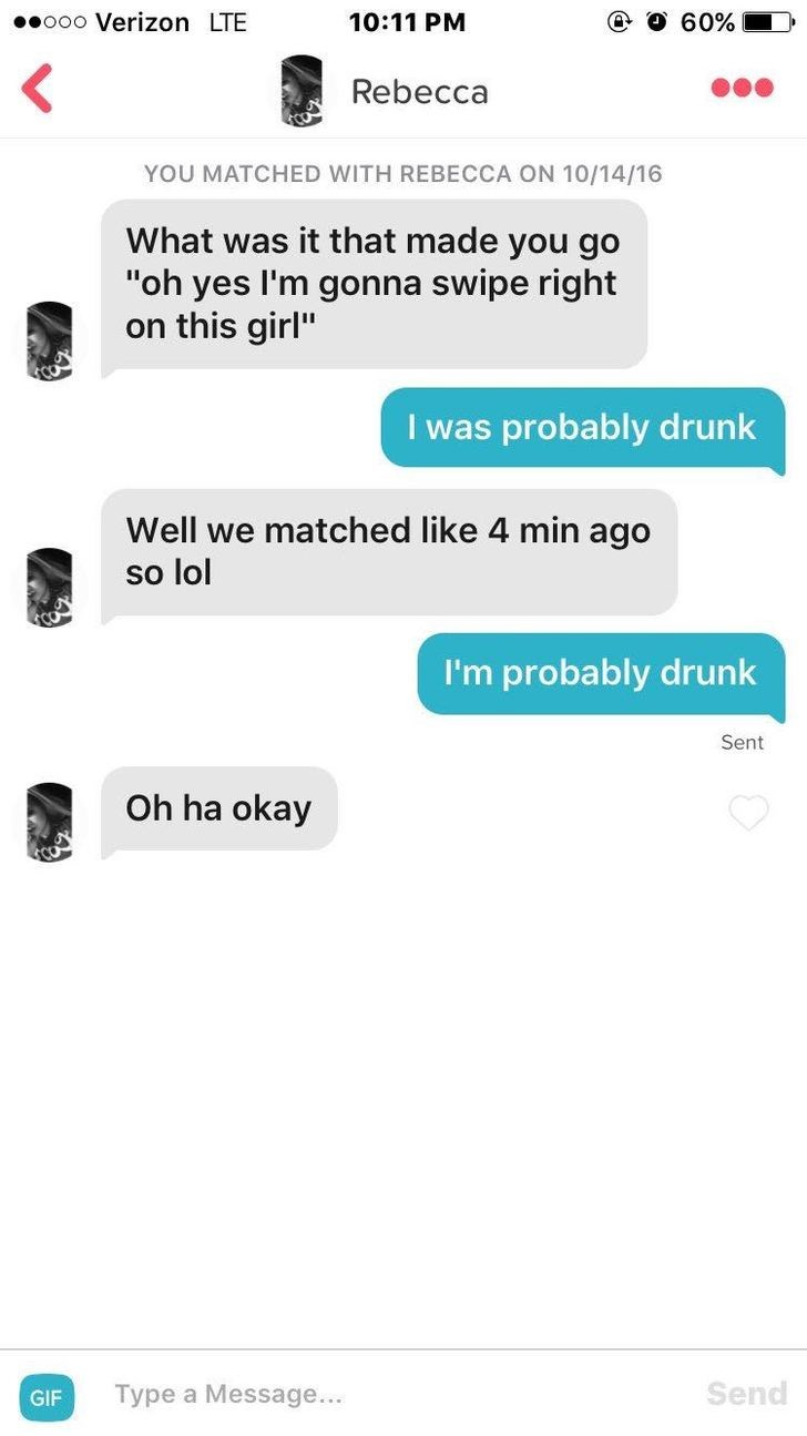 """tinder messages What was it that made you go """"oh yes I'm gonna swipe right on this girl"""" I was probably drunk Well we matched like 4 min ago so lol I'm probably drunk Sent Oh ha okay Send Type a Message... GIF"""