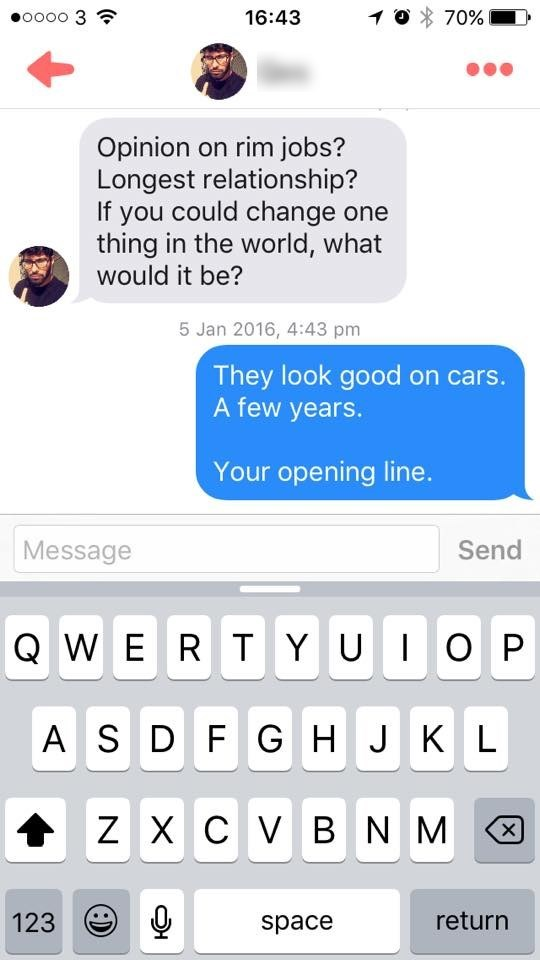 tinder messages Opinion on rim jobs? Longest relationship? If you could change one thing in the world, what would it be? 5 Jan 2016, 4:43 pm They look good on cars. A few years. Your opening line. Message Send QWE R T YU O P A SD F GH J KL ZX C V BNM X return 123 space