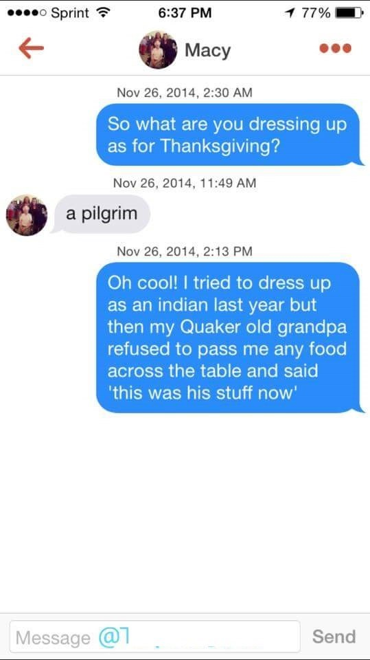 tinder messages So what are you dressing up as for Thanksgiving? Nov 26, 2014, 11:49 AM a pilgrim Nov 26, 2014, 2:13 PM Oh cool! I tried to dress up as an indian last year but then my Quaker old grandpa refused to pass me any food across the table and said 'this was his stuff now' Message @ Send