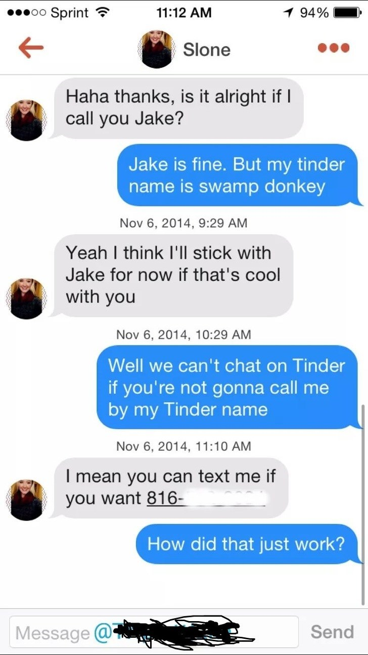 tinder messages Haha thanks, is it alright ifI call you Jake? Jake is fine. But my tinder name is swamp donkey Nov 6, 2014, 9:29 AM Yeah I think I'll stick with Jake for now if that's cool with you Nov 6, 2014, 10:29 AM Well we can't chat on Tinder if you're not gonna call me by my Tinder name Nov 6, 2014, 11:10 AM I mean you can text me if you want 816- How did that just work? Message @ Send
