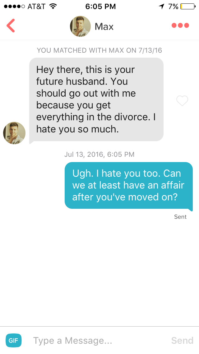 tinder messages Hey there, this is your future husband. You should go out with me because you get everything in the divorce. I hate you so much. Jul 13, 2016, 6:05 PM Ugh. I hate you too. Can we at least have an affair after you've moved on? Sent Send Type a Message... GIF