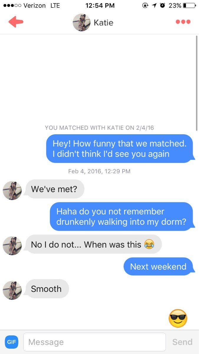 tinder messages Hey! How funny that we matched. I didn't think l'd see you again Feb 4, 2016, 12:29 PM We've met? Haha do you not remember drunkenly walking into my dorm? No I do not... When was this Next weekend Smooth Send Message GIF