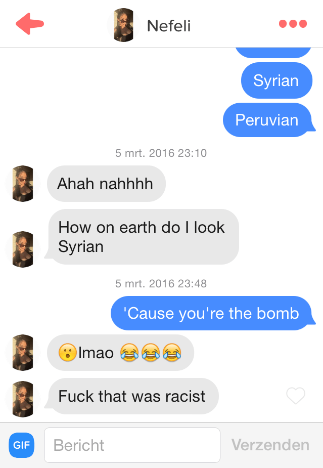 tinder messages Ahah nahhhh How on earth do I look Syrian 5 mrt. 2016 23:48 'Cause you're the bomb Imao Fuck that was racist Verzenden Bericht GIF