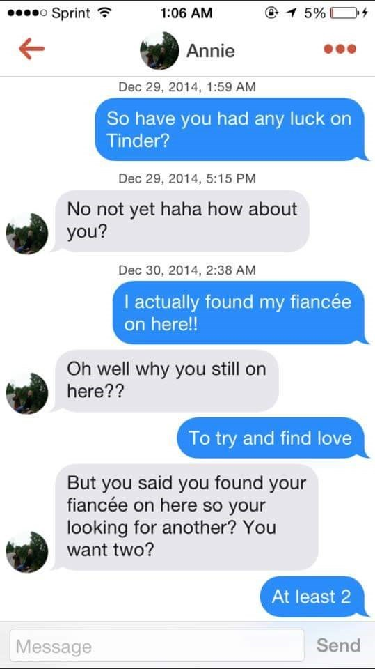 tinder messages So have you had any luck on Tinder? Dec 29, 2014, 5:15 PM No not yet haha how about you? Dec 30, 2014, 2:38 AM I actually found my fianc on here!! Oh well why you still on here?? To try and find love But you said you found your fiancée on here so your looking for another? You want two? At least 2 Send Message