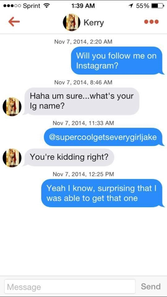 tinder messages Will you follow me on Instagram? Nov 7, 2014, 8:46 AM Haha um sure...what's your lg name? Nov 7, 2014, 11:33 AM @supercoolgetseverygirljake You're kidding right? Nov 7, 2014, 12:25 PM Yeah I know, surprising that I was able to get that one Send Message
