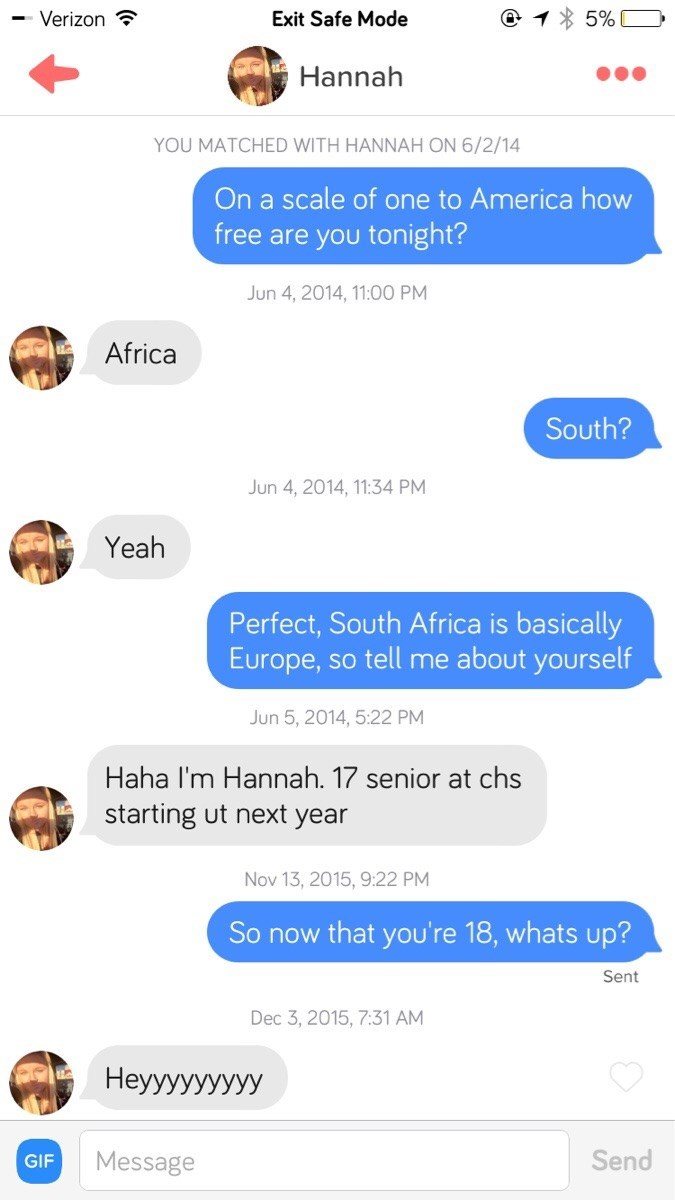 tinder messages On a scale of one to America how free are you tonight? Jun 4, 2014, 11:00 PM Africa South? Jun 4, 2014, 11:34 PM Yeah Perfect, South Africa is basically Europe, so tell me about yourself Jun 5, 2014, 5:22 PM Haha I'm Hannah. 17 senior at chs starting ut next year Nov 13, 2015, 9:22 PM So now that you're 18, whats up? Sent Dec 3, 2015, 7:31 AM Нeууууууууу Send Message GIF