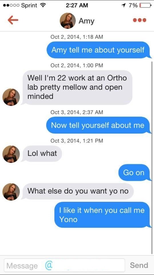 tinder messages Amy tell me about yourself Oct 2, 2014, 1:00 PM Well I'm 22 work at an Ortho lab pretty mellow and open minded Oct 3, 2014, 2:37 AM Now tell yourself about me Oct 3, 2014, 1:21 PM Lol what Go on What else do you want yo no like it when you call me Yono Message@ Send